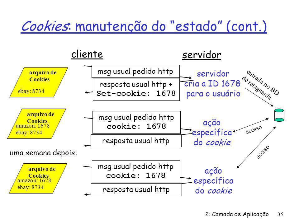 2: Camada de Aplicação35 Cookies: manutenção do estado (cont.) cliente servidor msg usual pedido http resposta usual http + Set-cookie: 1678 msg usual