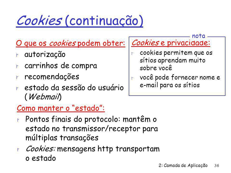 2: Camada de Aplicação36 Cookies (continuação) O que os cookies podem obter: r autorização r carrinhos de compra r recomendações r estado da sessão do