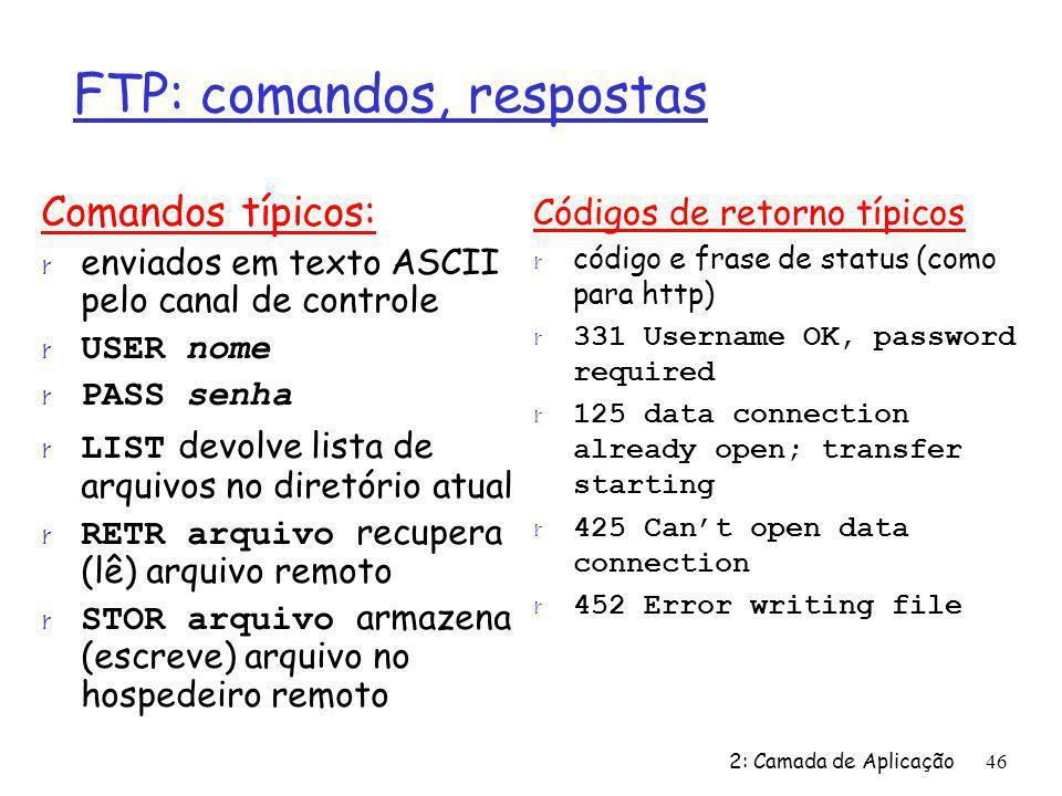 2: Camada de Aplicação46 FTP: comandos, respostas Comandos típicos: r enviados em texto ASCII pelo canal de controle USER nome PASS senha LIST devolve
