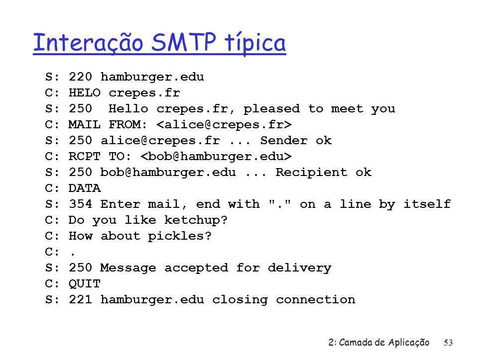 2: Camada de Aplicação53 Interação SMTP típica S: 220 hamburger.edu C: HELO crepes.fr S: 250 Hello crepes.fr, pleased to meet you C: MAIL FROM: S: 250 alice@crepes.fr...