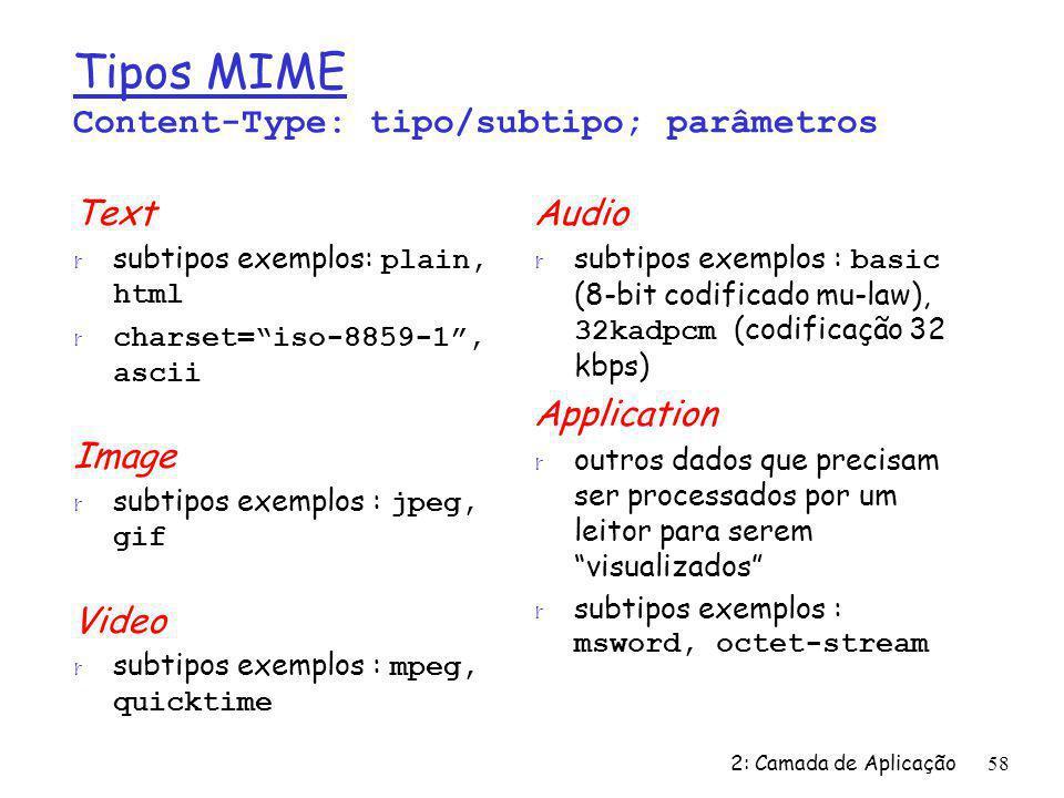 2: Camada de Aplicação58 Tipos MIME Content-Type: tipo/subtipo; parâmetros Text subtipos exemplos: plain, html r charset=iso-8859-1, ascii Image subti