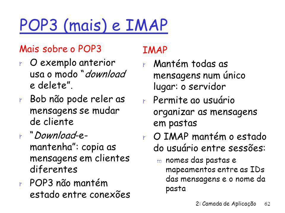 2: Camada de Aplicação62 POP3 (mais) e IMAP Mais sobre o POP3 r O exemplo anterior usa o modo download e delete. r Bob não pode reler as mensagens se