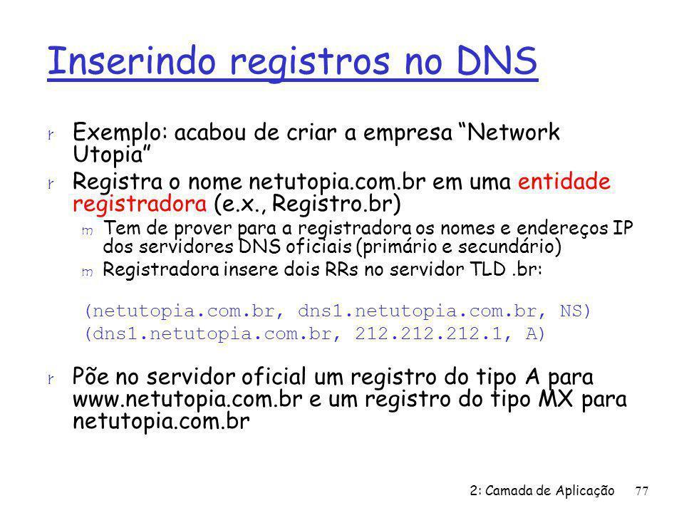 2: Camada de Aplicação77 Inserindo registros no DNS r Exemplo: acabou de criar a empresa Network Utopia r Registra o nome netutopia.com.br em uma enti