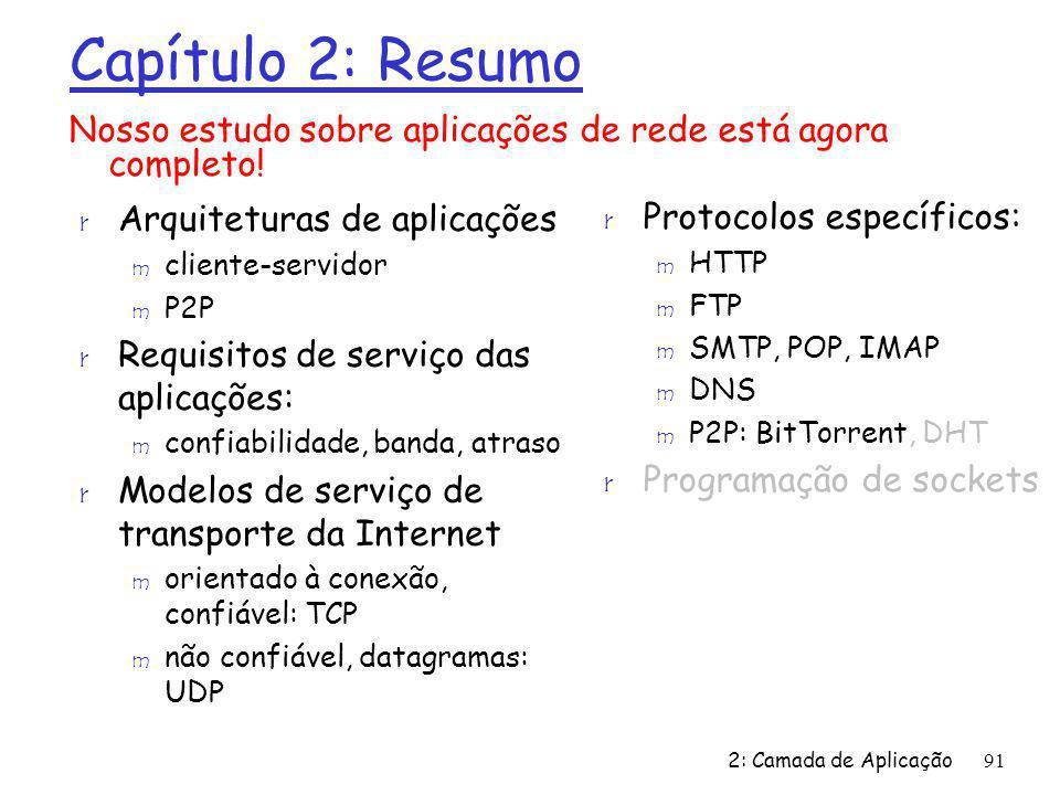 2: Camada de Aplicação91 Capítulo 2: Resumo r Arquiteturas de aplicações m cliente-servidor m P2P r Requisitos de serviço das aplicações: m confiabilidade, banda, atraso r Modelos de serviço de transporte da Internet m orientado à conexão, confiável: TCP m não confiável, datagramas: UDP Nosso estudo sobre aplicações de rede está agora completo.