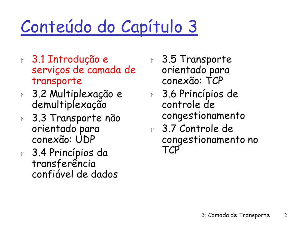 Conteúdo do Capítulo 3 r 3.1 Introdução e serviços de camada de transporte r 3.2 Multiplexação e demultiplexação r 3.3 Transporte não orientado para conexão: UDP r 3.4 Princípios da transferência confiável de dados r 3.5 Transporte orientado para conexão: TCP m estrutura do segmento m transferência confiável de dados m controle de fluxo m gerenciamento da conexão r 3.6 Princípios de controle de congestionamento r 3.7 Controle de congestionamento no TCP 3: Camada de Transporte53