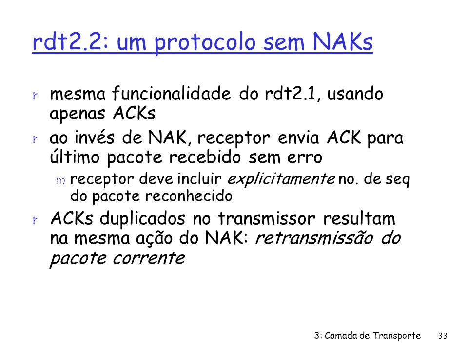 rdt2.2: um protocolo sem NAKs r mesma funcionalidade do rdt2.1, usando apenas ACKs r ao invés de NAK, receptor envia ACK para último pacote recebido s