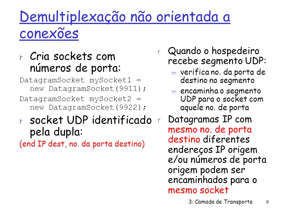 Demultiplexação não orientada a conexões r Cria sockets com números de porta: DatagramSocket mySocket1 = new DatagramSocket(9911); DatagramSocket mySocket2 = new DatagramSocket(9922); r socket UDP identificado pela dupla: (end IP dest, no.