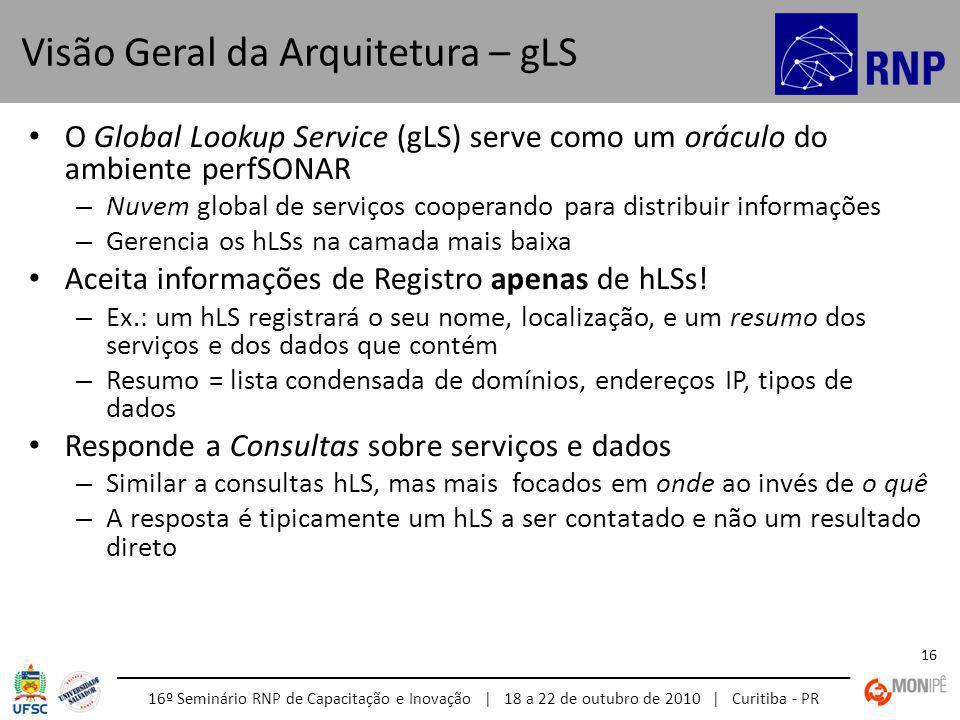 16º Seminário RNP de Capacitação e Inovação | 18 a 22 de outubro de 2010 | Curitiba - PR 16 O Global Lookup Service (gLS) serve como um oráculo do ambiente perfSONAR – Nuvem global de serviços cooperando para distribuir informações – Gerencia os hLSs na camada mais baixa Aceita informações de Registro apenas de hLSs.