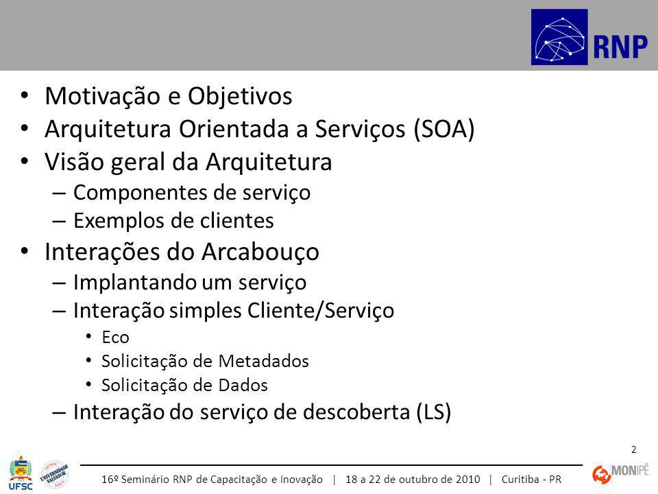 16º Seminário RNP de Capacitação e Inovação | 18 a 22 de outubro de 2010 | Curitiba - PR 2 Motivação e Objetivos Arquitetura Orientada a Serviços (SOA) Visão geral da Arquitetura – Componentes de serviço – Exemplos de clientes Interações do Arcabouço – Implantando um serviço – Interação simples Cliente/Serviço Eco Solicitação de Metadados Solicitação de Dados – Interação do serviço de descoberta (LS)