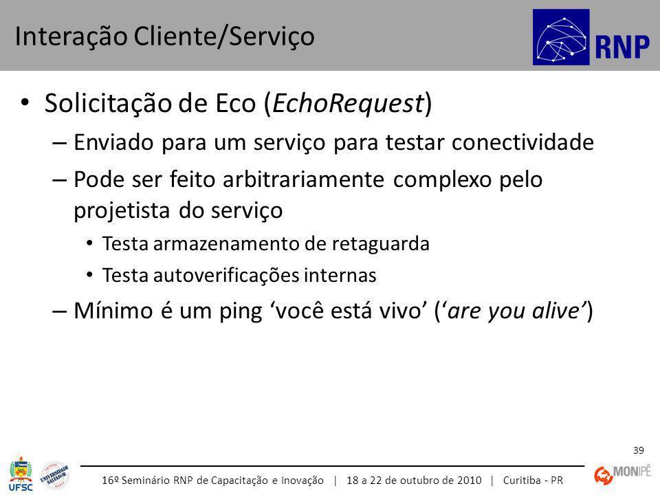 16º Seminário RNP de Capacitação e Inovação | 18 a 22 de outubro de 2010 | Curitiba - PR 39 Solicitação de Eco (EchoRequest) – Enviado para um serviço para testar conectividade – Pode ser feito arbitrariamente complexo pelo projetista do serviço Testa armazenamento de retaguarda Testa autoverificações internas – Mínimo é um ping você está vivo (are you alive) Interação Cliente/Serviço