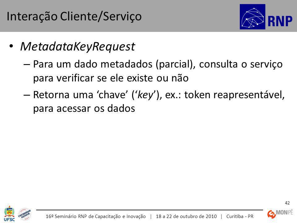 16º Seminário RNP de Capacitação e Inovação | 18 a 22 de outubro de 2010 | Curitiba - PR 42 MetadataKeyRequest – Para um dado metadados (parcial), consulta o serviço para verificar se ele existe ou não – Retorna uma chave (key), ex.: token reapresentável, para acessar os dados Interação Cliente/Serviço