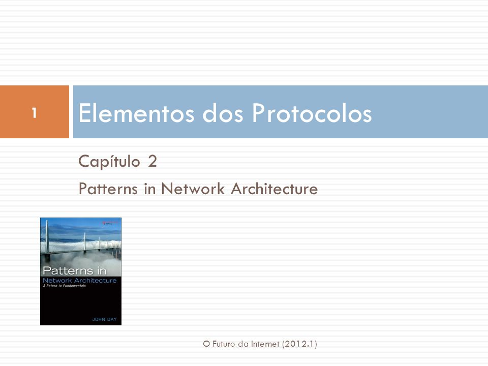Capítulo 2 Patterns in Network Architecture Elementos dos Protocolos 1 O Futuro da Internet (2012.1)