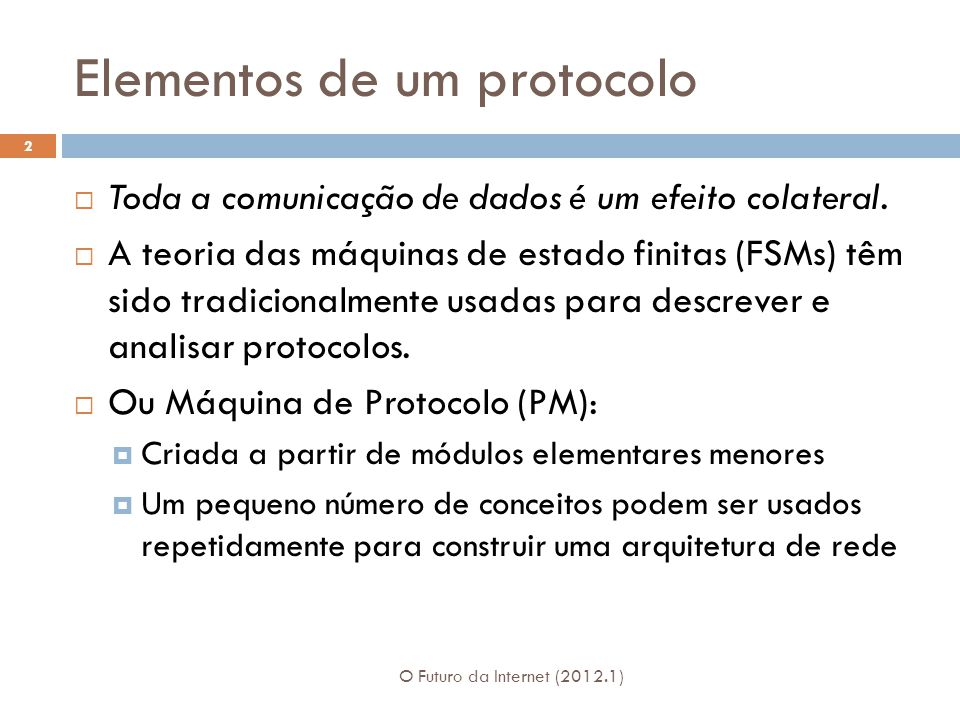 Elementos de um protocolo O Futuro da Internet (2012.1) 2 Toda a comunicação de dados é um efeito colateral. A teoria das máquinas de estado finitas (