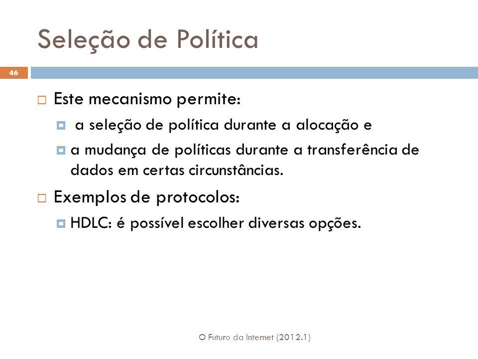 Seleção de Política O Futuro da Internet (2012.1) 46 Este mecanismo permite: a seleção de política durante a alocação e a mudança de políticas durante
