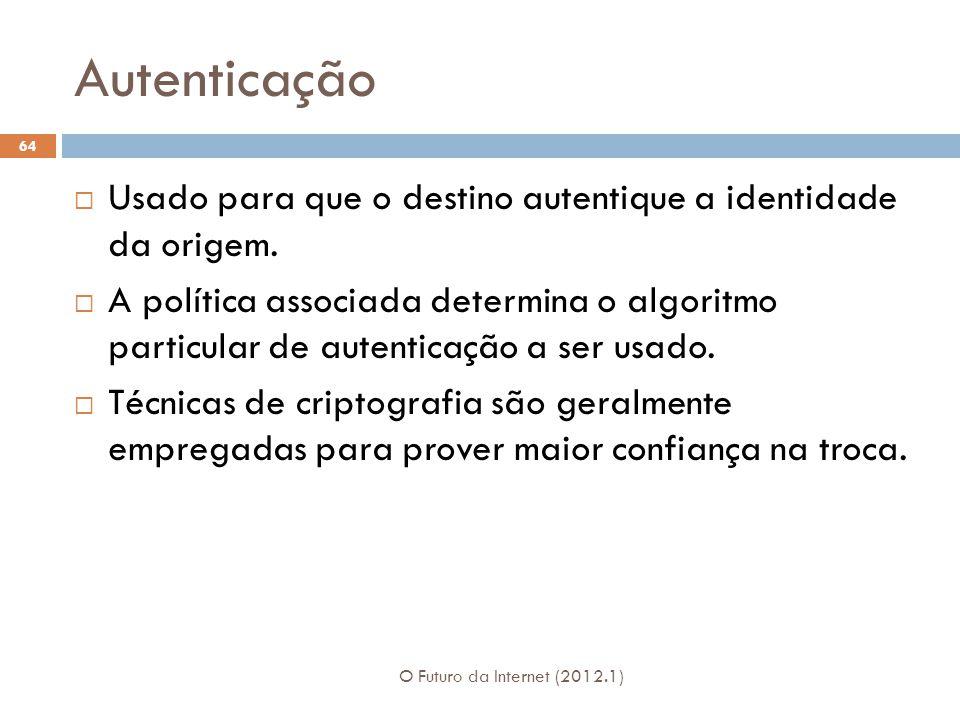 Autenticação O Futuro da Internet (2012.1) 64 Usado para que o destino autentique a identidade da origem. A política associada determina o algoritmo p