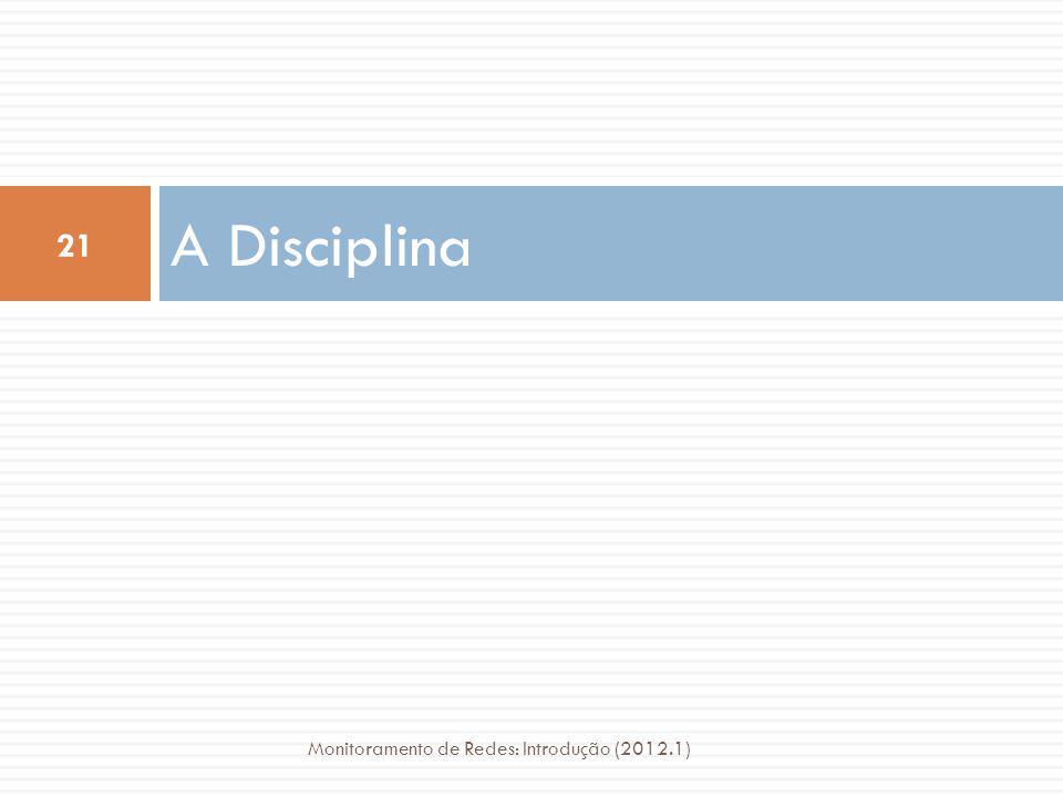 A Disciplina 21 Monitoramento de Redes: Introdução (2012.1)