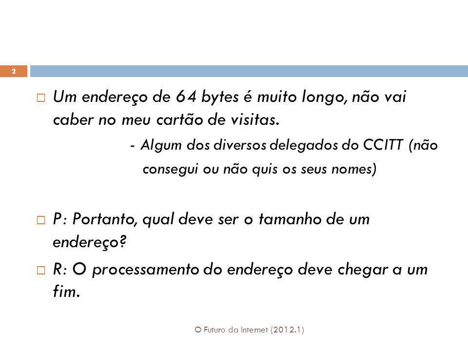 O Futuro da Internet (2012.1) 2 Um endereço de 64 bytes é muito longo, não vai caber no meu cartão de visitas. - Algum dos diversos delegados do CCITT