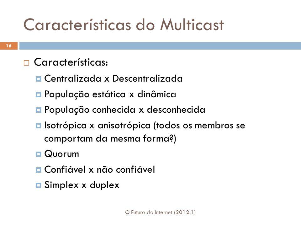 Características do Multicast O Futuro da Internet (2012.1) 16 Características: Centralizada x Descentralizada População estática x dinâmica População conhecida x desconhecida Isotrópica x anisotrópica (todos os membros se comportam da mesma forma ) Quorum Confiável x não confiável Simplex x duplex