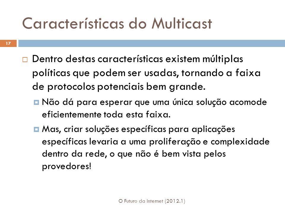 Características do Multicast O Futuro da Internet (2012.1) 17 Dentro destas características existem múltiplas políticas que podem ser usadas, tornando a faixa de protocolos potenciais bem grande.