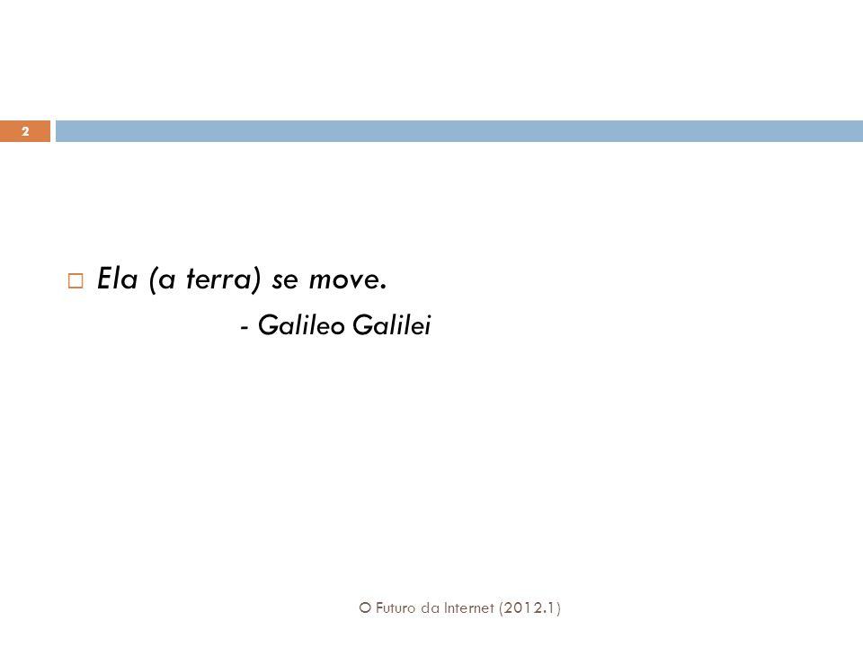 O Futuro da Internet (2012.1) 2 Ela (a terra) se move. - Galileo Galilei