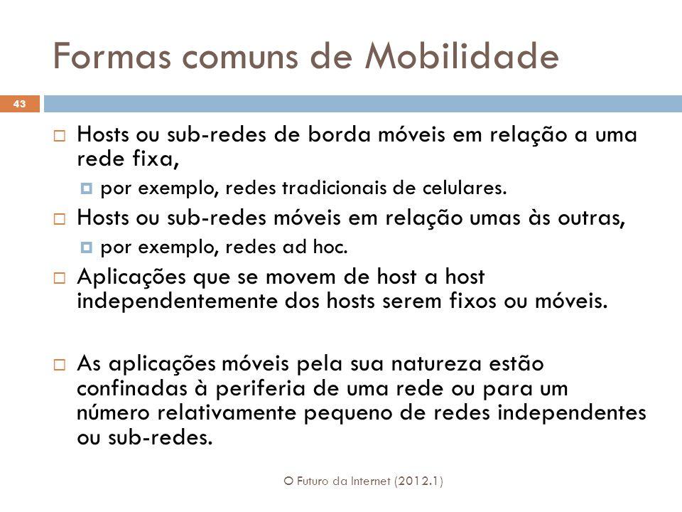 Formas comuns de Mobilidade O Futuro da Internet (2012.1) 43 Hosts ou sub-redes de borda móveis em relação a uma rede fixa, por exemplo, redes tradicionais de celulares.