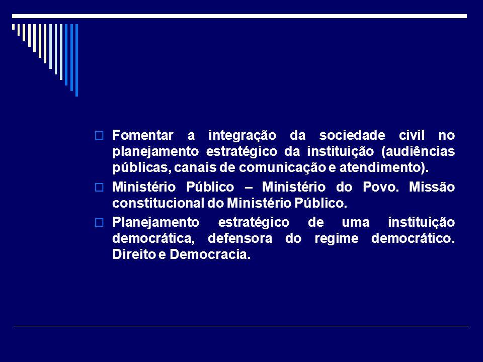 Fomentar a integração da sociedade civil no planejamento estratégico da instituição (audiências públicas, canais de comunicação e atendimento). Minist