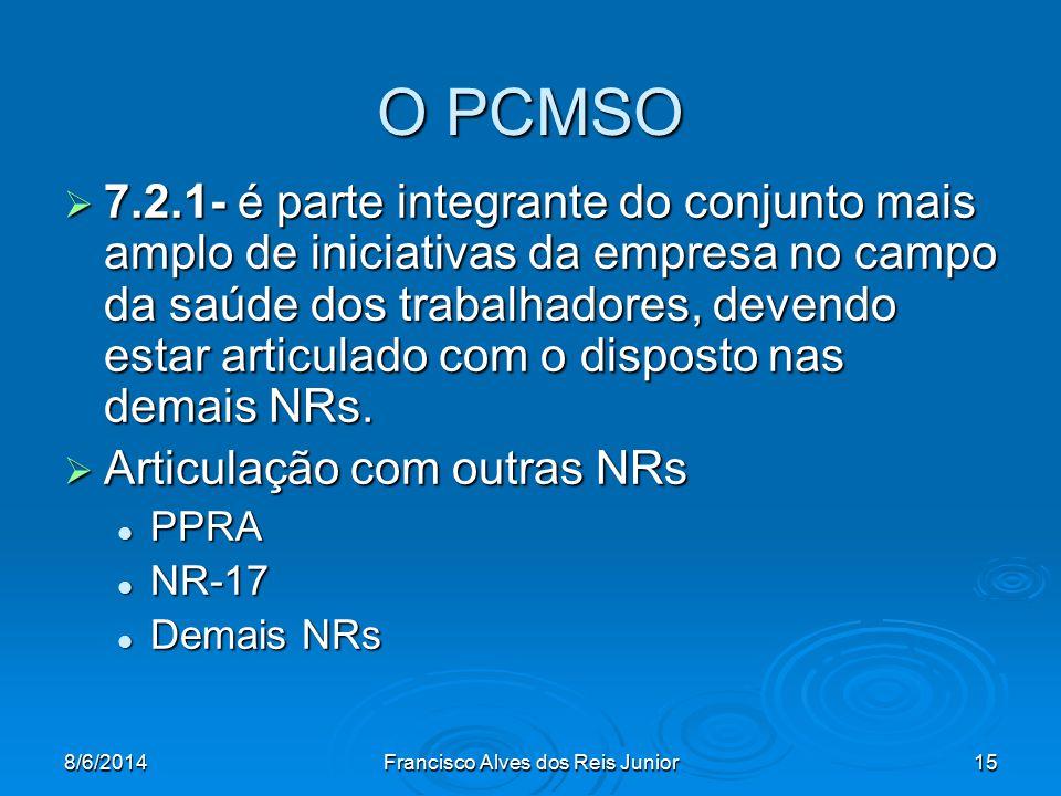 8/6/2014Francisco Alves dos Reis Junior15 O PCMSO 7.2.1- é parte integrante do conjunto mais amplo de iniciativas da empresa no campo da saúde dos tra