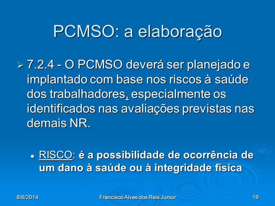 8/6/2014Francisco Alves dos Reis Junior19 PCMSO: a elaboração 7.2.4 - O PCMSO deverá ser planejado e implantado com base nos riscos à saúde dos trabal