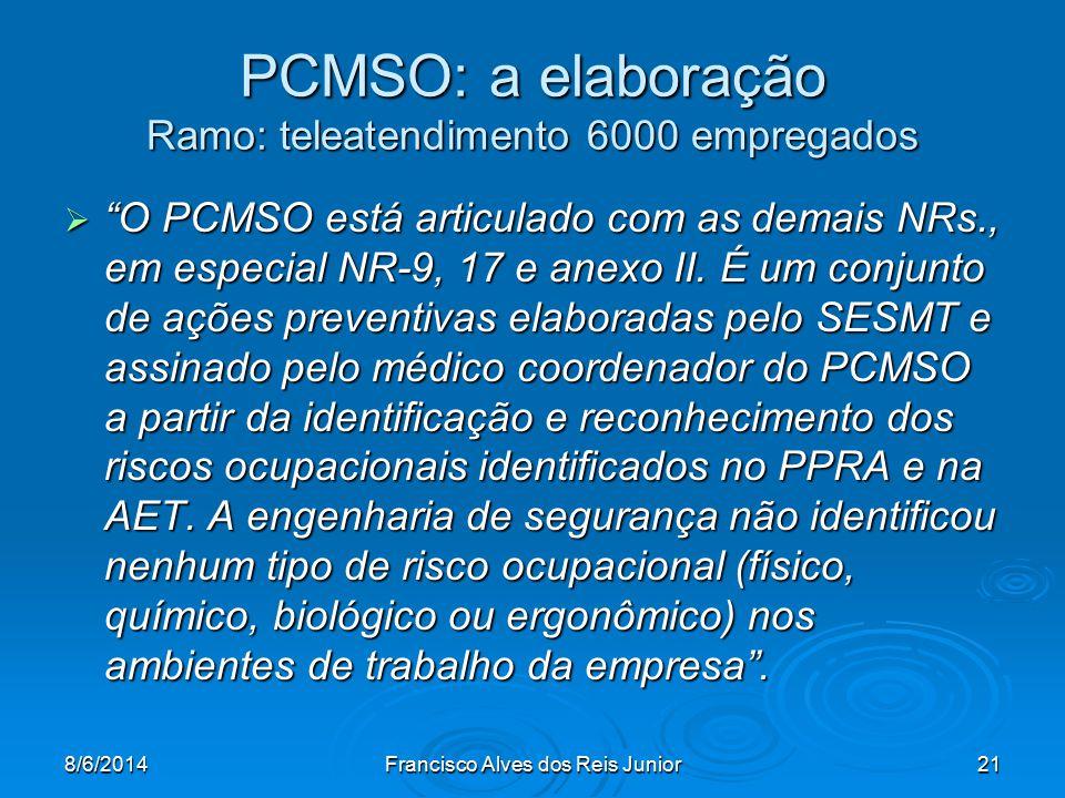 8/6/2014Francisco Alves dos Reis Junior21 PCMSO: a elaboração Ramo: teleatendimento 6000 empregados O PCMSO está articulado com as demais NRs., em esp
