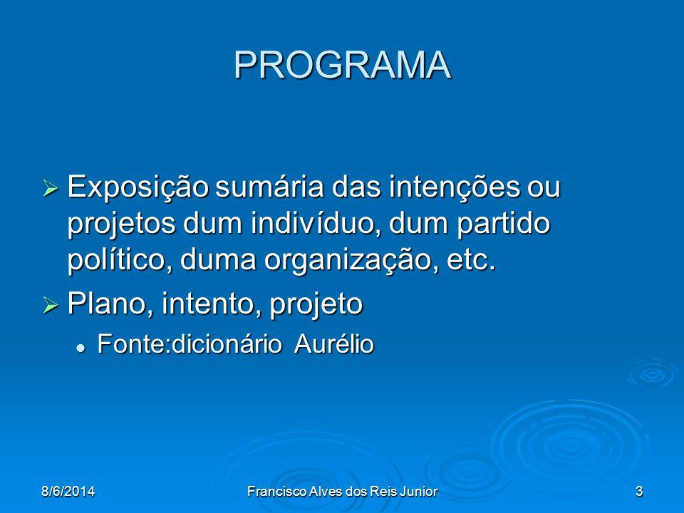 8/6/2014Francisco Alves dos Reis Junior3 PROGRAMA Exposição sumária das intenções ou projetos dum indivíduo, dum partido político, duma organização, e