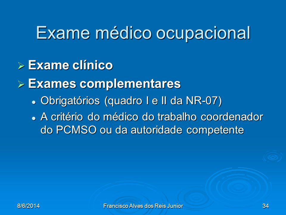 8/6/2014Francisco Alves dos Reis Junior34 Exame médico ocupacional Exame clínico Exame clínico Exames complementares Exames complementares Obrigatório