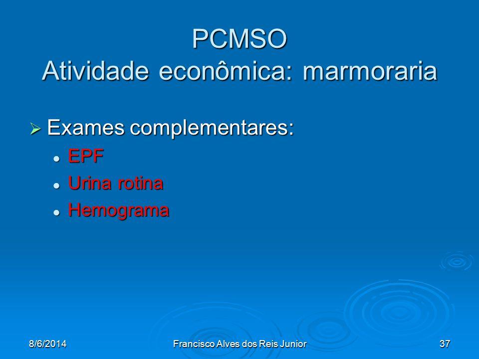 8/6/2014Francisco Alves dos Reis Junior37 PCMSO Atividade econômica: marmoraria Exames complementares: Exames complementares: EPF EPF Urina rotina Uri