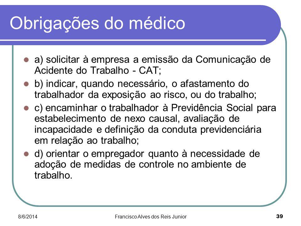 8/6/2014Francisco Alves dos Reis Junior 39 Obrigações do médico a) solicitar à empresa a emissão da Comunicação de Acidente do Trabalho - CAT; b) indi