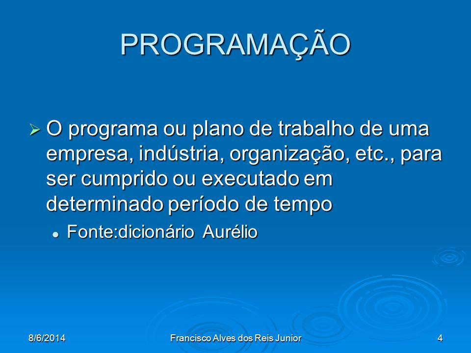 8/6/2014Francisco Alves dos Reis Junior4 PROGRAMAÇÃO O programa ou plano de trabalho de uma empresa, indústria, organização, etc., para ser cumprido o