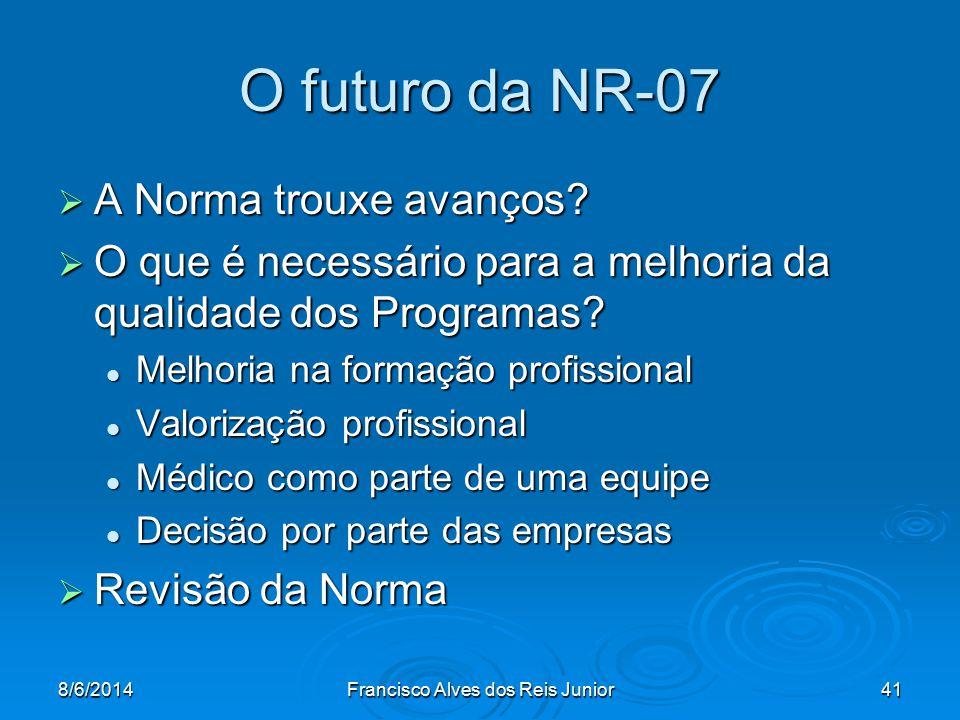 8/6/2014Francisco Alves dos Reis Junior41 O futuro da NR-07 A Norma trouxe avanços? A Norma trouxe avanços? O que é necessário para a melhoria da qual