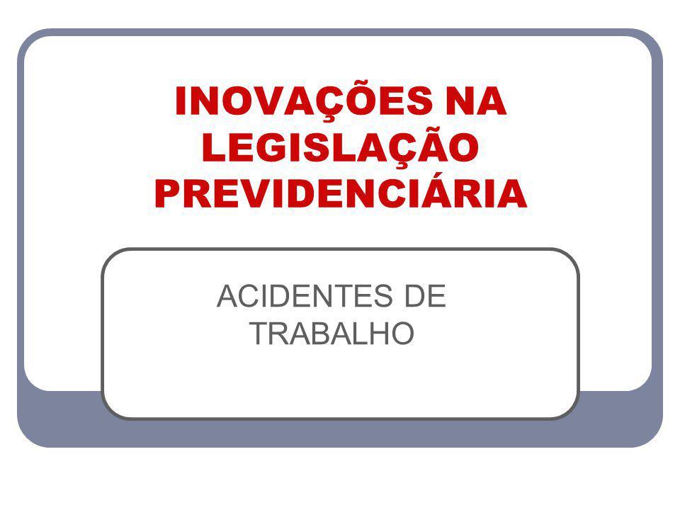 INOVAÇÕES NA LEGISLAÇÃO PREVIDENCIÁRIA ACIDENTES DE TRABALHO
