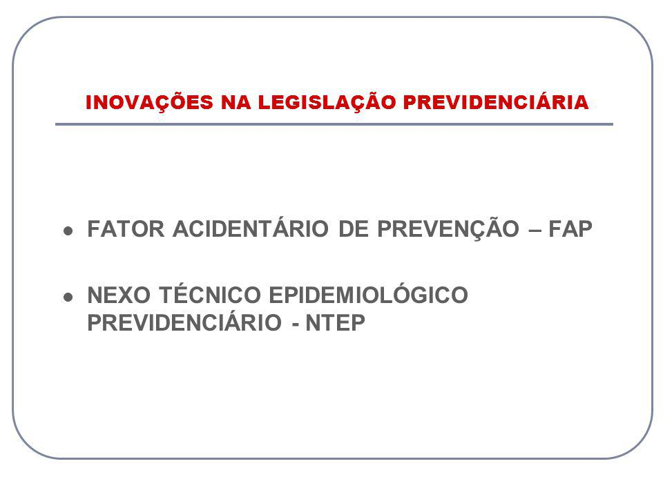INOVAÇÕES NA LEGISLAÇÃO PREVIDENCIÁRIA FATOR ACIDENTÁRIO DE PREVENÇÃO – FAP NEXO TÉCNICO EPIDEMIOLÓGICO PREVIDENCIÁRIO - NTEP