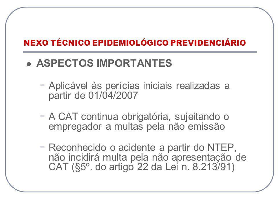 NEXO TÉCNICO EPIDEMIOLÓGICO PREVIDENCIÁRIO ASPECTOS IMPORTANTES - Aplicável às perícias iniciais realizadas a partir de 01/04/2007 - A CAT continua obrigatória, sujeitando o empregador a multas pela não emissão - Reconhecido o acidente a partir do NTEP, não incidirá multa pela não apresentação de CAT (§5º.