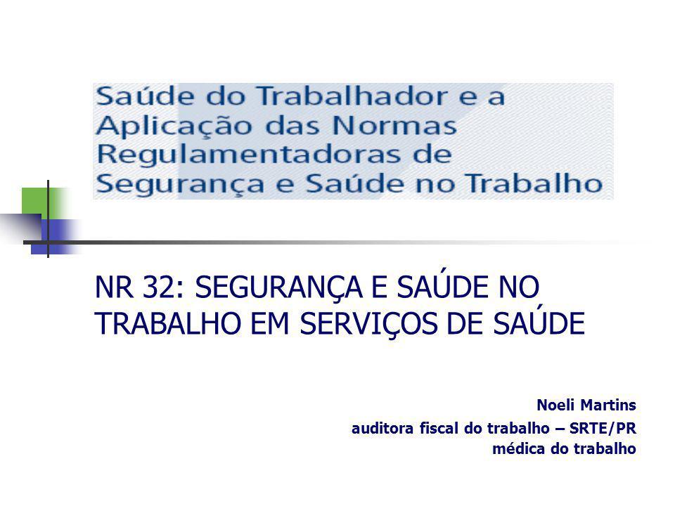 NR 32: SEGURANÇA E SAÚDE NO TRABALHO EM SERVIÇOS DE SAÚDE Noeli Martins auditora fiscal do trabalho – SRTE/PR médica do trabalho