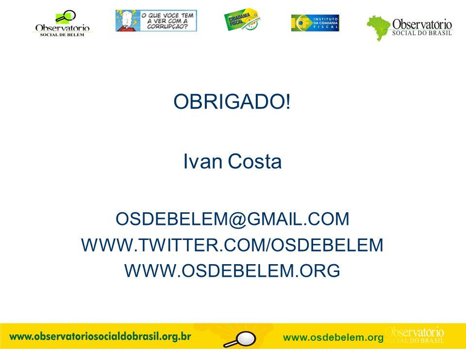 OBRIGADO! Ivan Costa OSDEBELEM@GMAIL.COM WWW.TWITTER.COM/OSDEBELEM WWW.OSDEBELEM.ORG www.osdebelem.org