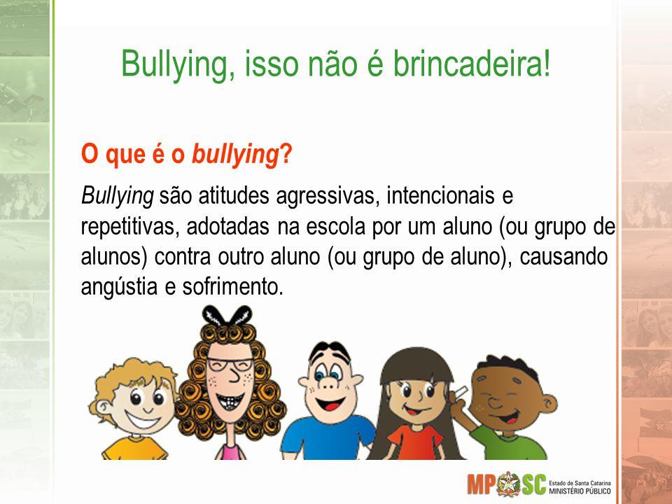 Bullying, isso não é brincadeira! O que é o bullying ? Bullying são atitudes agressivas, intencionais e repetitivas, adotadas na escola por um aluno (