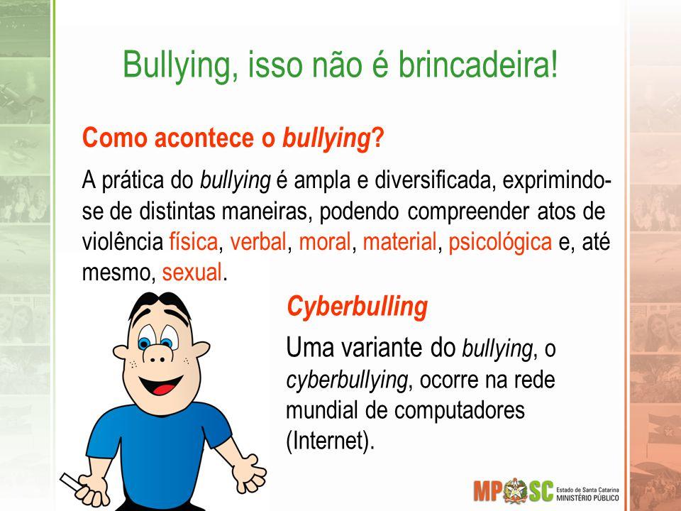 Bullying, isso não é brincadeira! Cyberbulling Uma variante do bullying, o cyberbullying, ocorre na rede mundial de computadores (Internet). Como acon