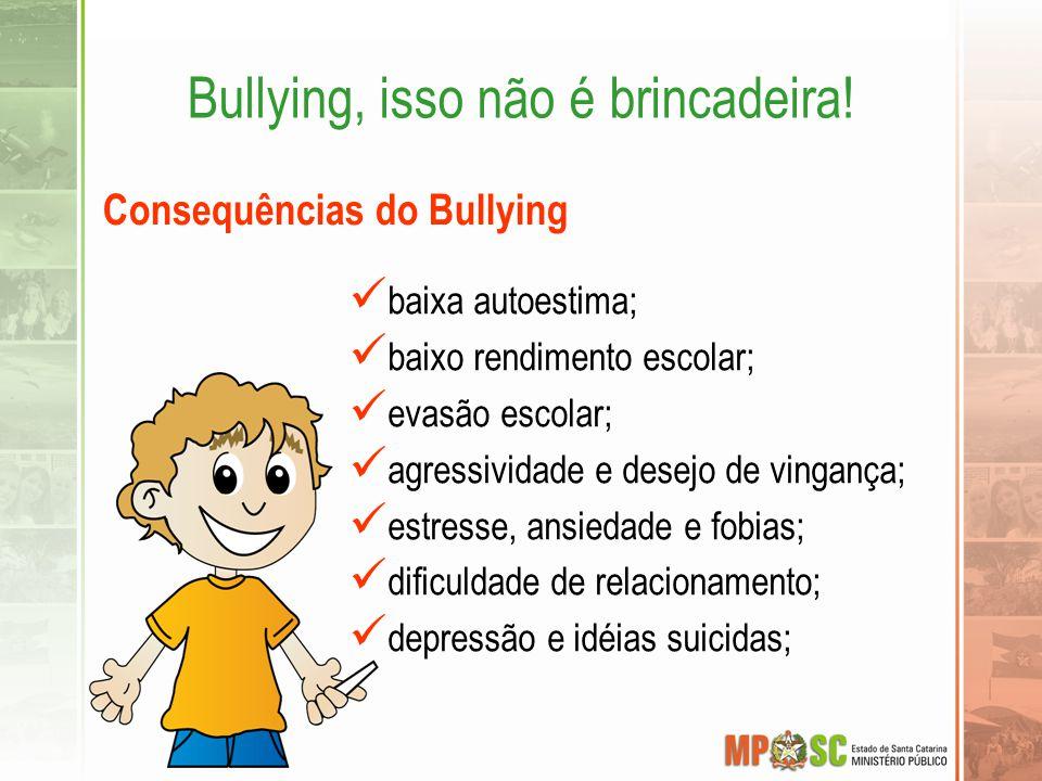 Bullying, isso não é brincadeira! Consequências do Bullying baixa autoestima; baixo rendimento escolar; evasão escolar; agressividade e desejo de ving