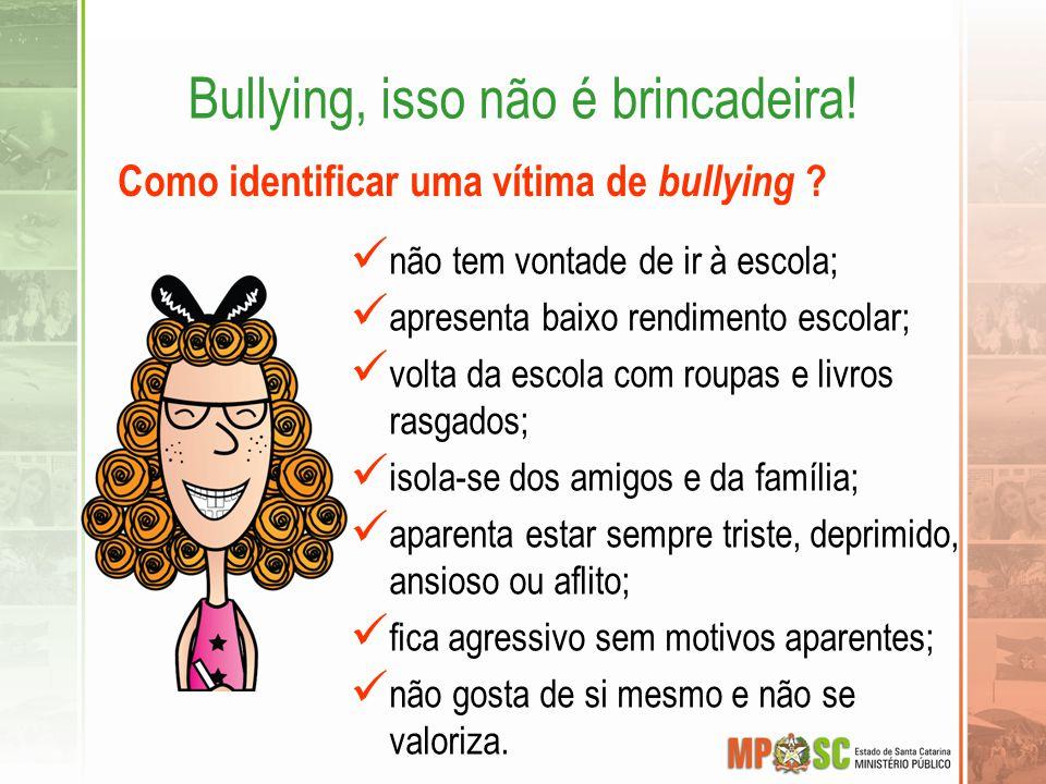 Bullying, isso não é brincadeira! Como identificar uma vítima de bullying ? não tem vontade de ir à escola; apresenta baixo rendimento escolar; volta