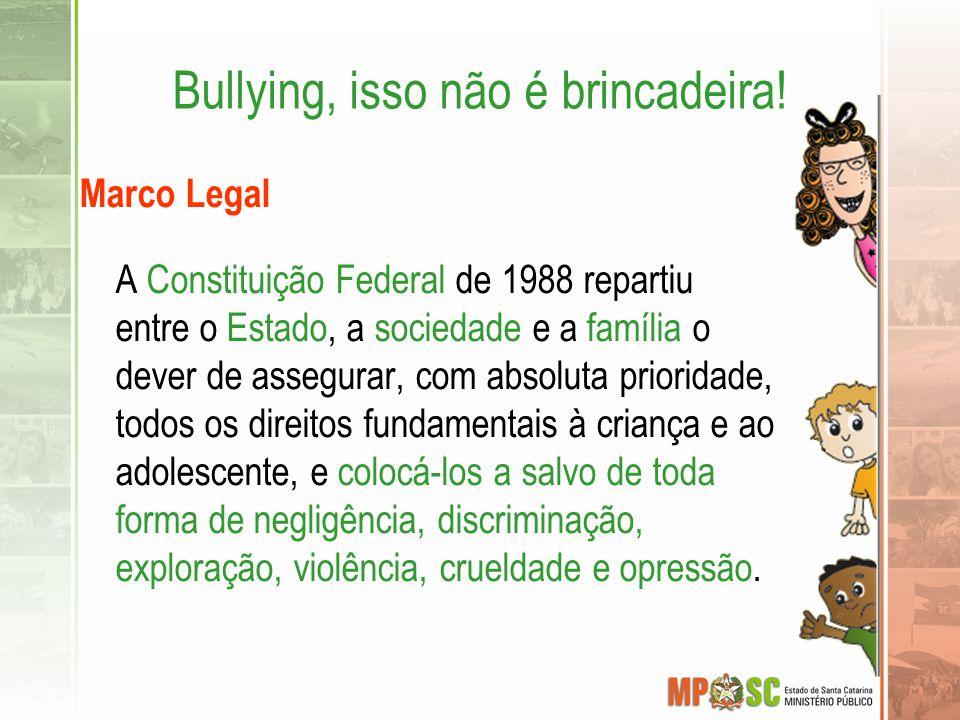 Bullying, isso não é brincadeira! Marco Legal A Constituição Federal de 1988 repartiu entre o Estado, a sociedade e a família o dever de assegurar, co