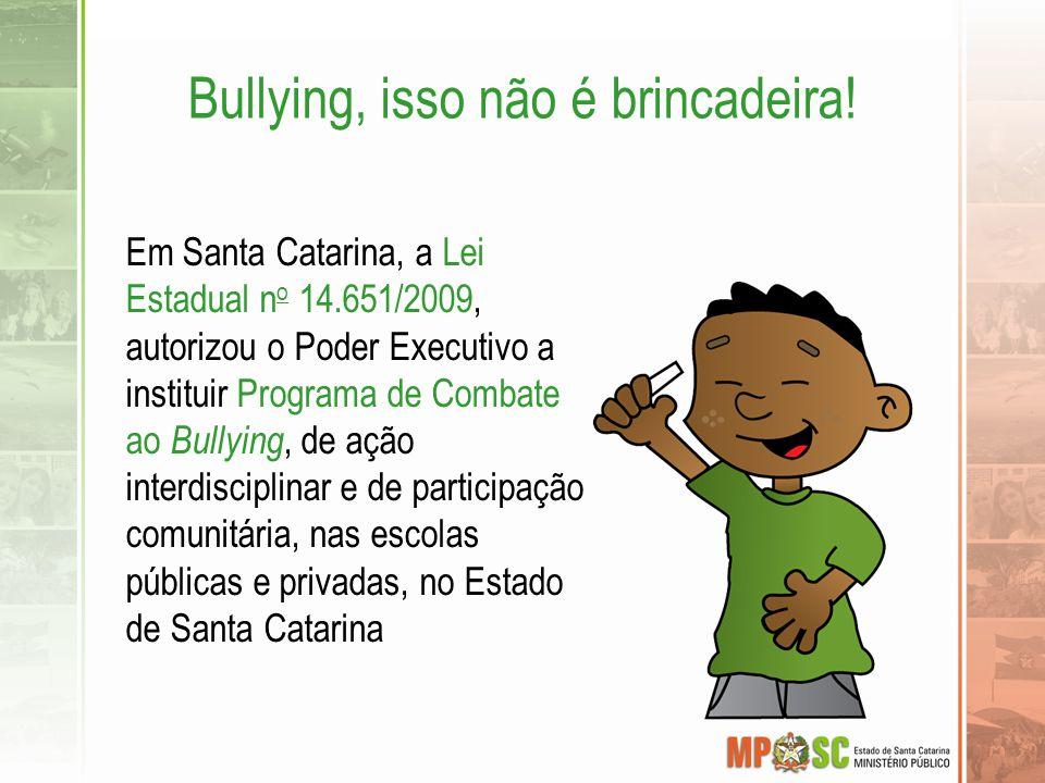 Bullying, isso não é brincadeira! Em Santa Catarina, a Lei Estadual n o 14.651/2009, autorizou o Poder Executivo a instituir Programa de Combate ao Bu