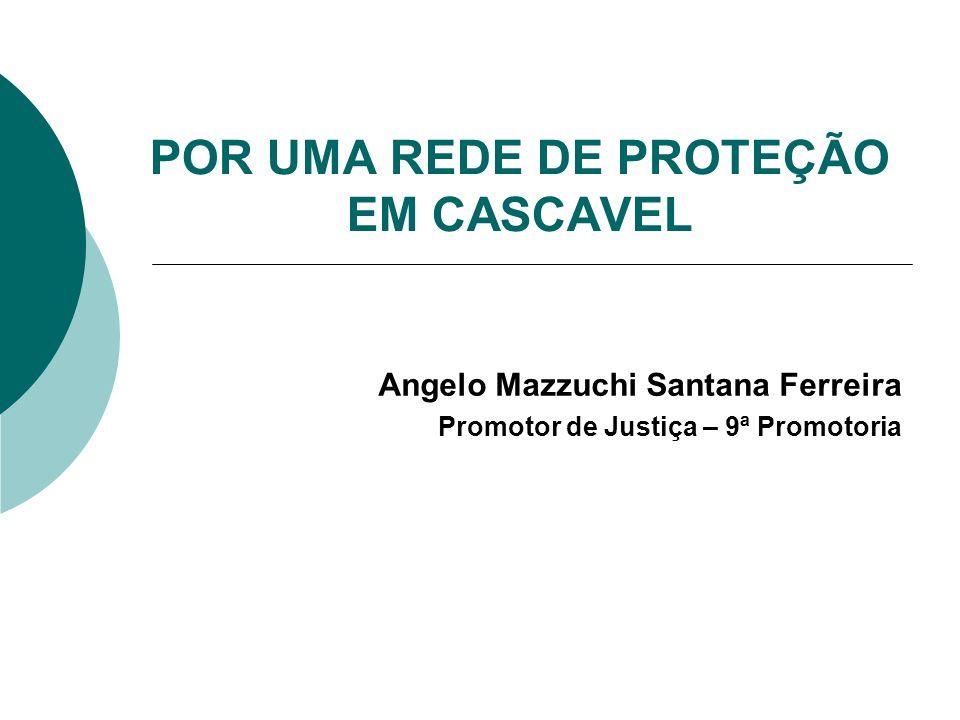 POR UMA REDE DE PROTEÇÃO EM CASCAVEL Angelo Mazzuchi Santana Ferreira Promotor de Justiça – 9ª Promotoria