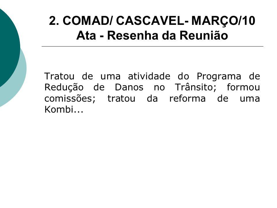 2. COMAD/ CASCAVEL- MARÇO/10 Ata - Resenha da Reunião Tratou de uma atividade do Programa de Redução de Danos no Trânsito; formou comissões; tratou da