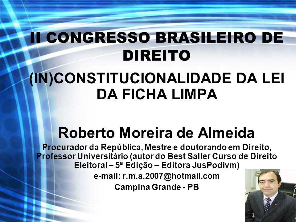 II CONGRESSO BRASILEIRO DE DIREITO (IN)CONSTITUCIONALIDADE DA LEI DA FICHA LIMPA Roberto Moreira de Almeida Procurador da República, Mestre e doutoran