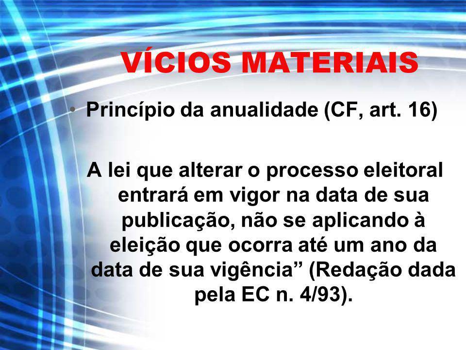 VÍCIOS MATERIAIS Princípio da anualidade (CF, art. 16) A lei que alterar o processo eleitoral entrará em vigor na data de sua publicação, não se aplic